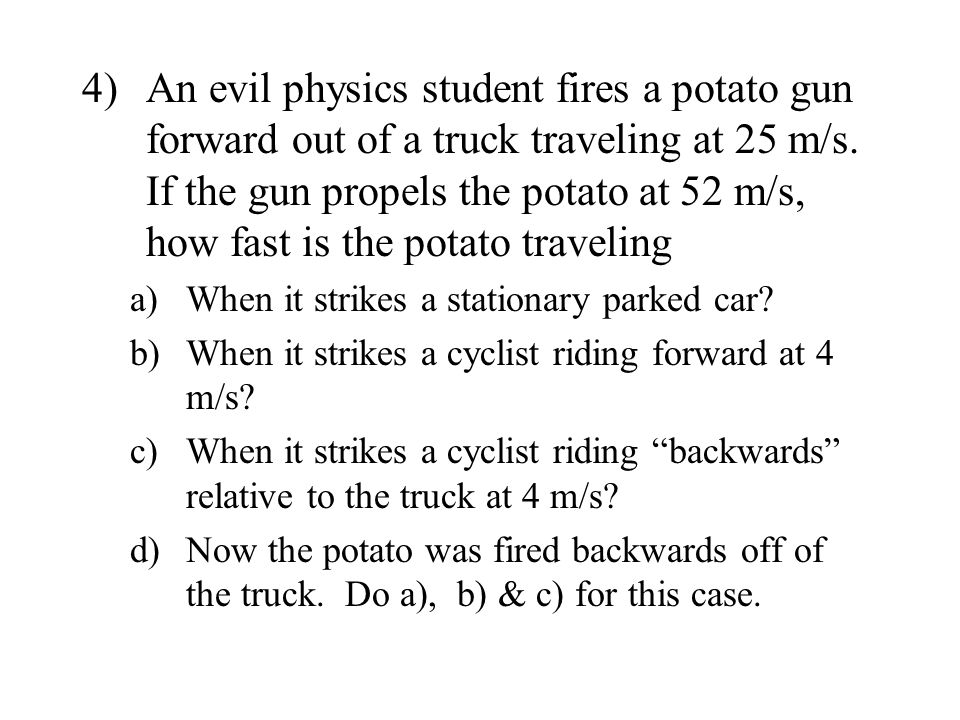 4) An evil physics student fires a potato gun forward out of a truck traveling at 25 m/s. If the gun propels the potato at 52 m/s, how fast is the potato traveling