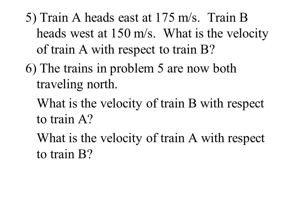 5) Train A heads east at 175 m/s. Train B heads west at 150 m/s