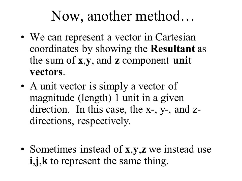 Now, another method… We can represent a vector in Cartesian coordinates by showing the Resultant as the sum of x,y, and z component unit vectors.