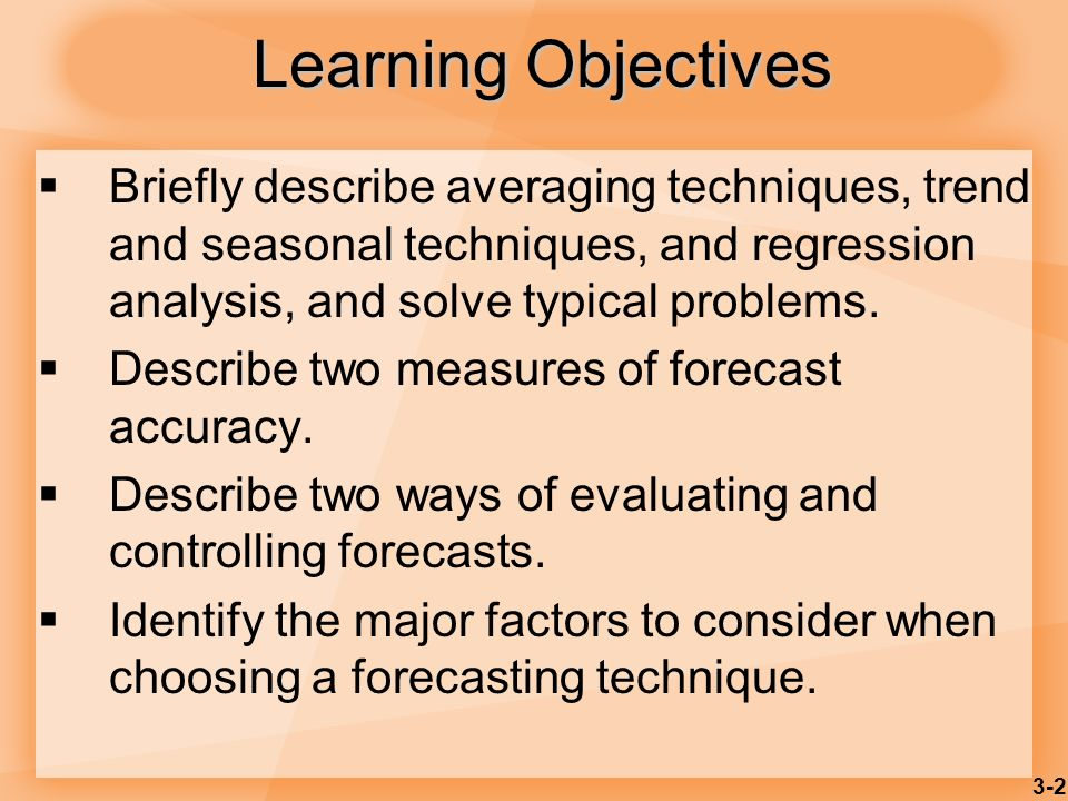 Learning ObjectivesBriefly describe averaging techniques, trend and seasonal techniques, and regression analysis, and solve typical problems.