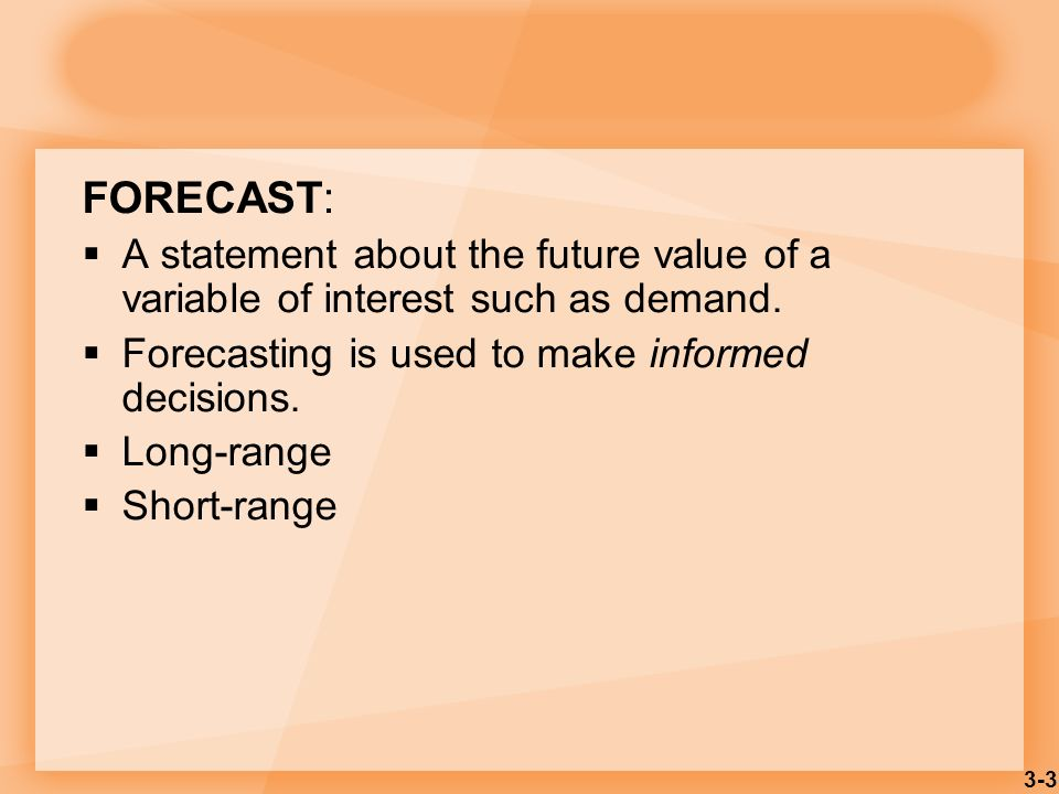 FORECAST:A statement about the future value of a variable of interest such as demand. Forecasting is used to make informed decisions.