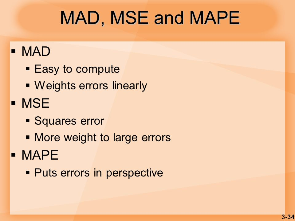 MAD, MSE and MAPE MAD MSE MAPE Easy to compute Weights errors linearly