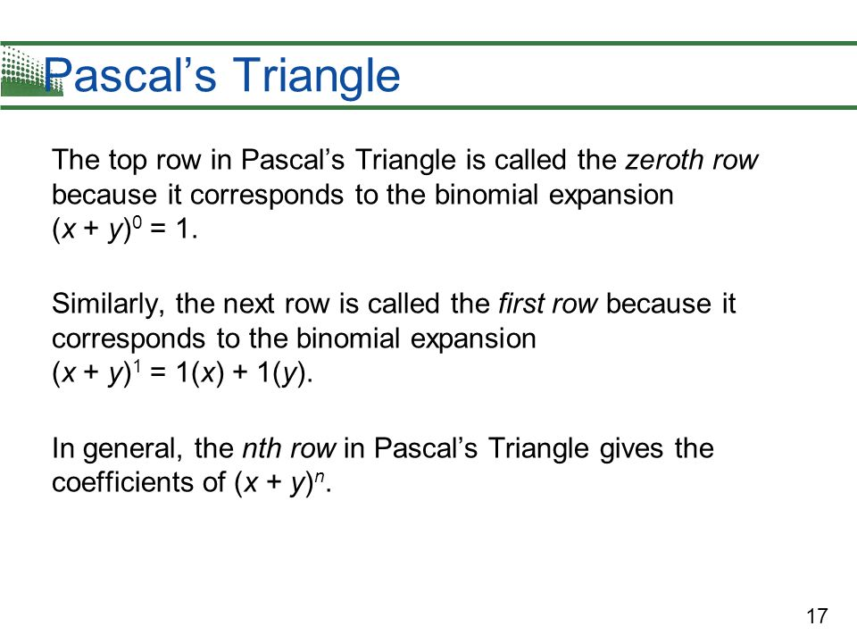 Pascal's Triangle The top row in Pascal's Triangle is called the zeroth row because it corresponds to the binomial expansion (x + y)0 = 1.