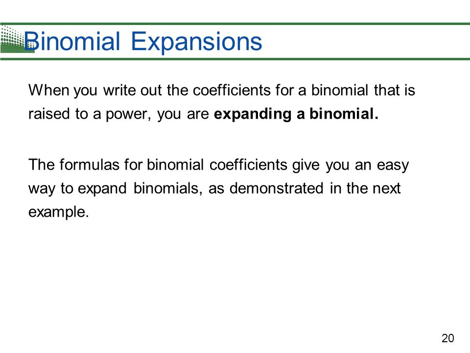 Binomial Expansions When you write out the coefficients for a binomial that is raised to a power, you are expanding a binomial.