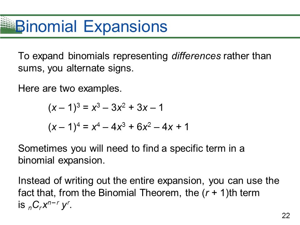 Binomial Expansions To expand binomials representing differences rather than sums, you alternate signs.