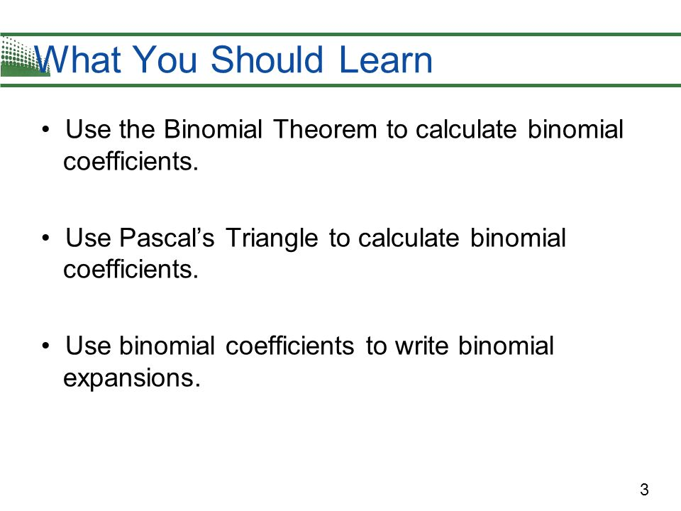 What You Should Learn Use the Binomial Theorem to calculate binomial coefficients. Use Pascal's Triangle to calculate binomial coefficients.
