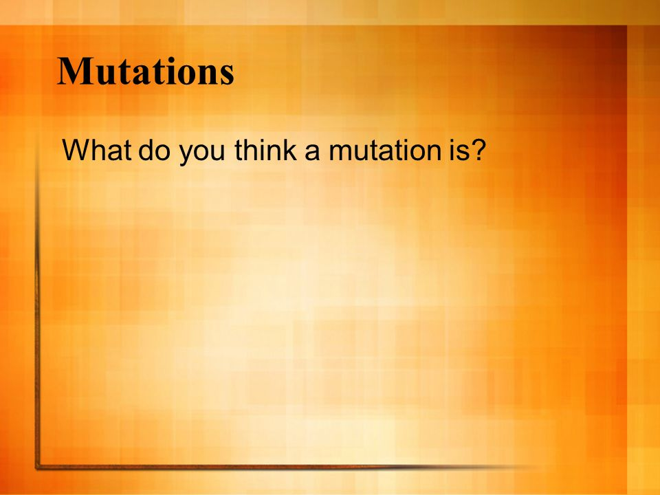 Mutations What do you think a mutation is