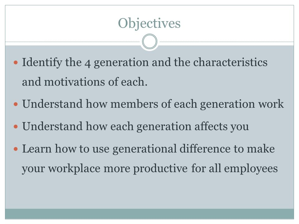 Objectives Identify the 4 generation and the characteristics and motivations of each. Understand how members of each generation work.