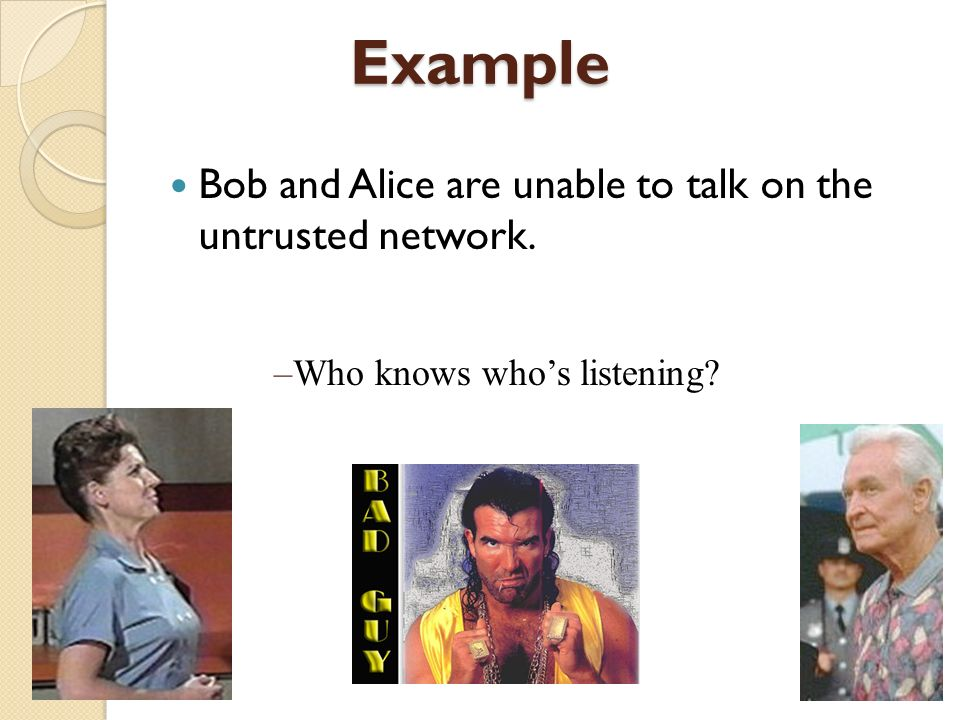 Example Bob and Alice are unable to talk on the untrusted network.