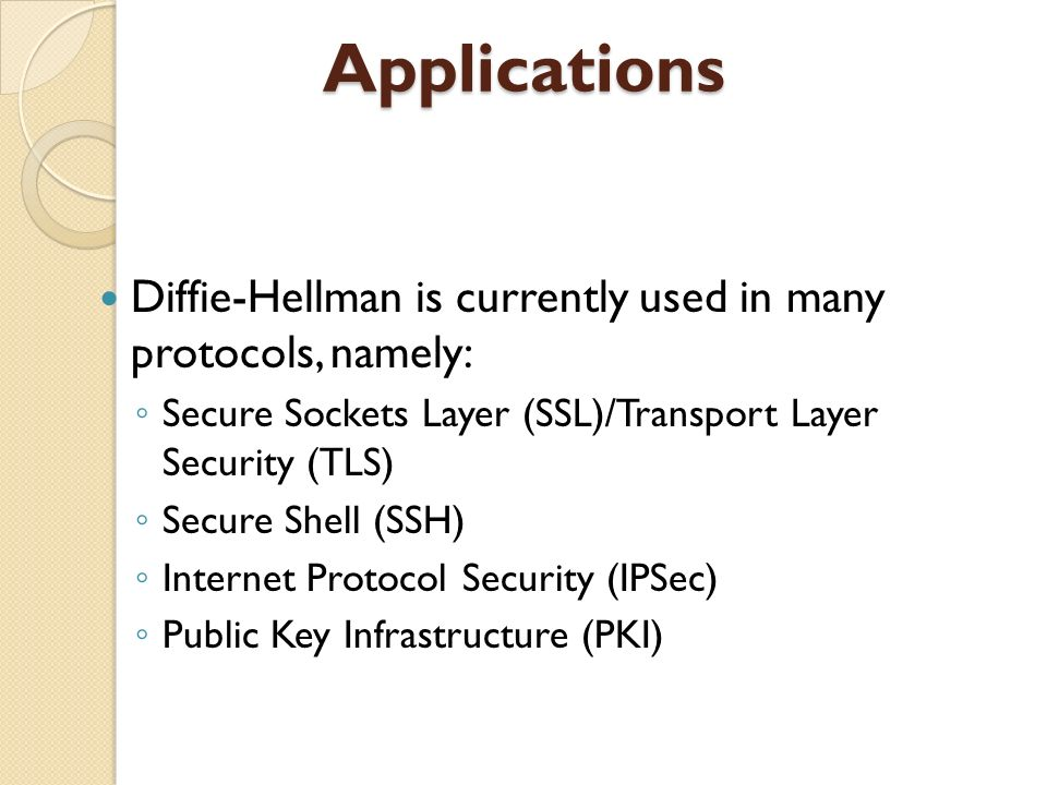 Applications Diffie-Hellman is currently used in many protocols, namely: Secure Sockets Layer (SSL)/Transport Layer Security (TLS)