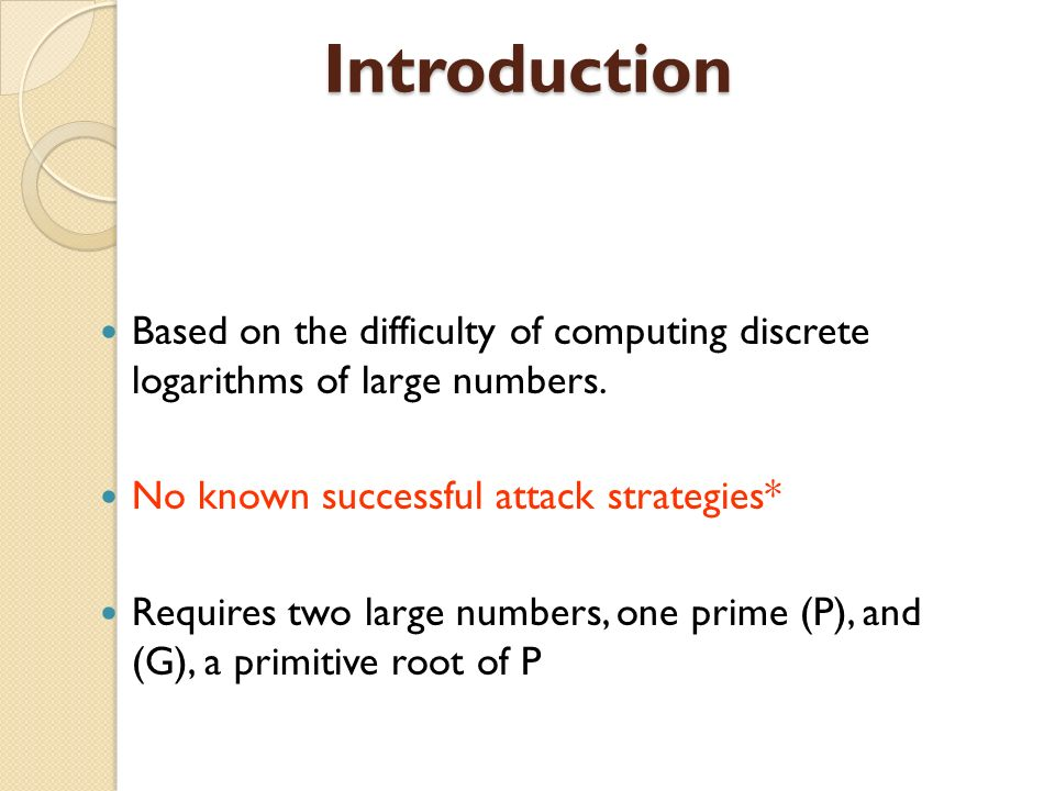 Introduction Based on the difficulty of computing discrete logarithms of large numbers. No known successful attack strategies*