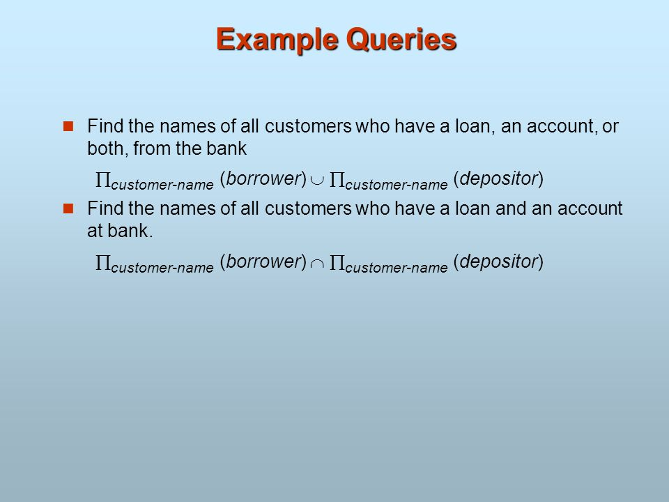Example Queries Find the names of all customers who have a loan, an account, or both, from the bank.
