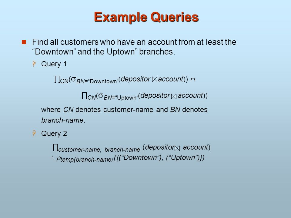 Example Queries Find all customers who have an account from at least the Downtown and the Uptown branches.
