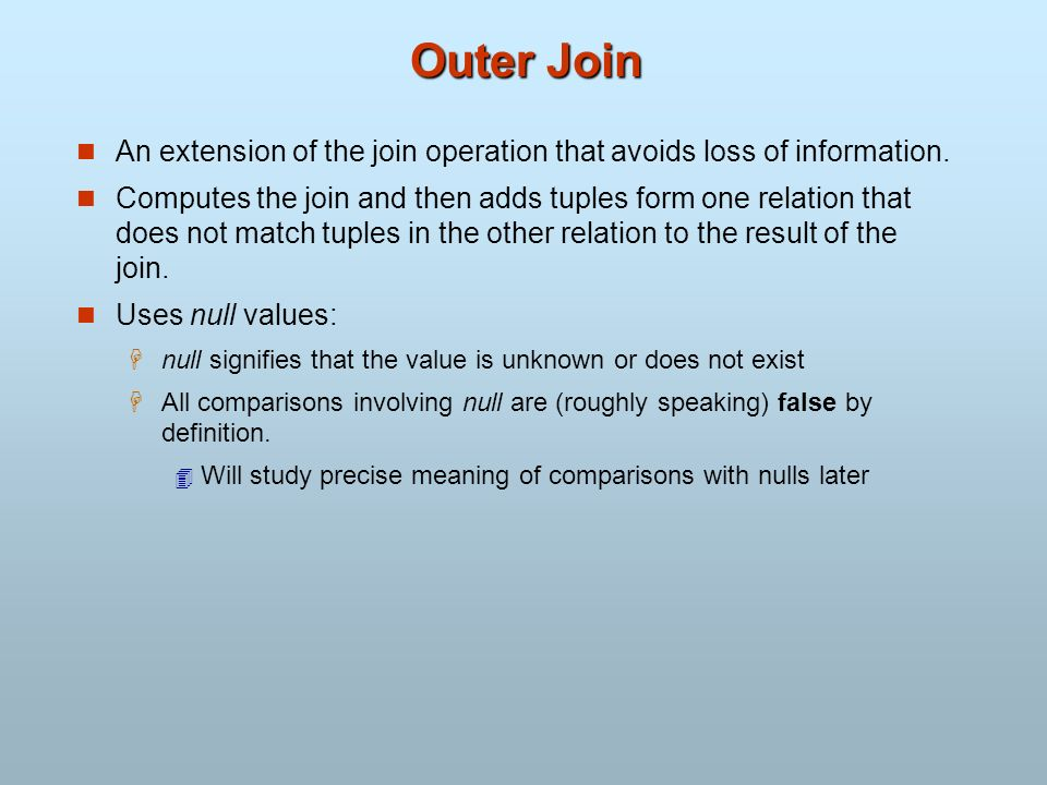 Outer Join An extension of the join operation that avoids loss of information.