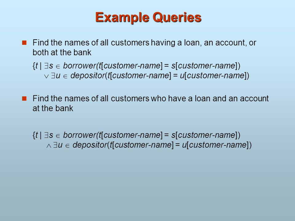 Example Queries Find the names of all customers having a loan, an account, or both at the bank.