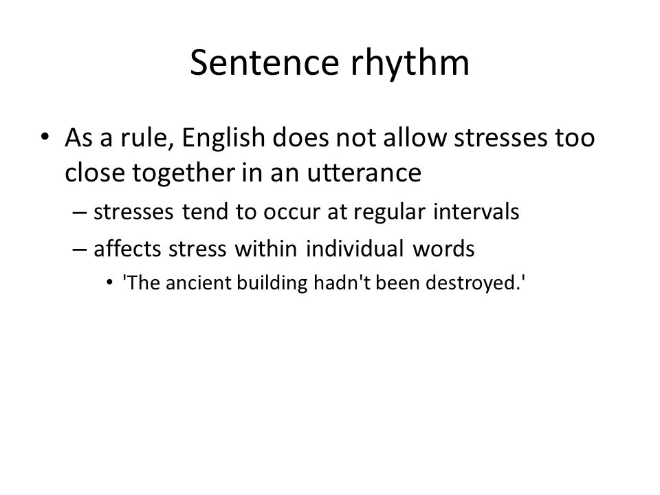 Sentence rhythm As a rule, English does not allow stresses too close together in an utterance. stresses tend to occur at regular intervals.