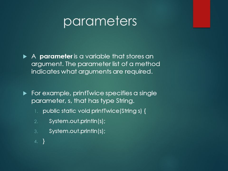 parameters A parameter is a variable that stores an argument. The parameter list of a method indicates what arguments are required.