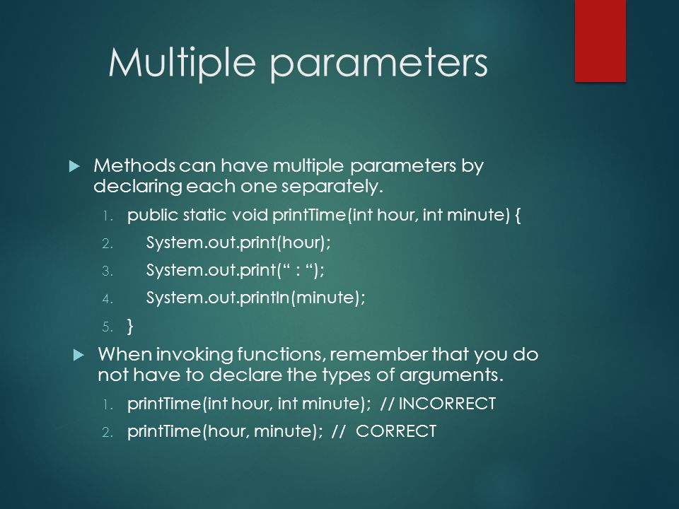 Multiple parameters Methods can have multiple parameters by declaring each one separately. public static void printTime(int hour, int minute) {