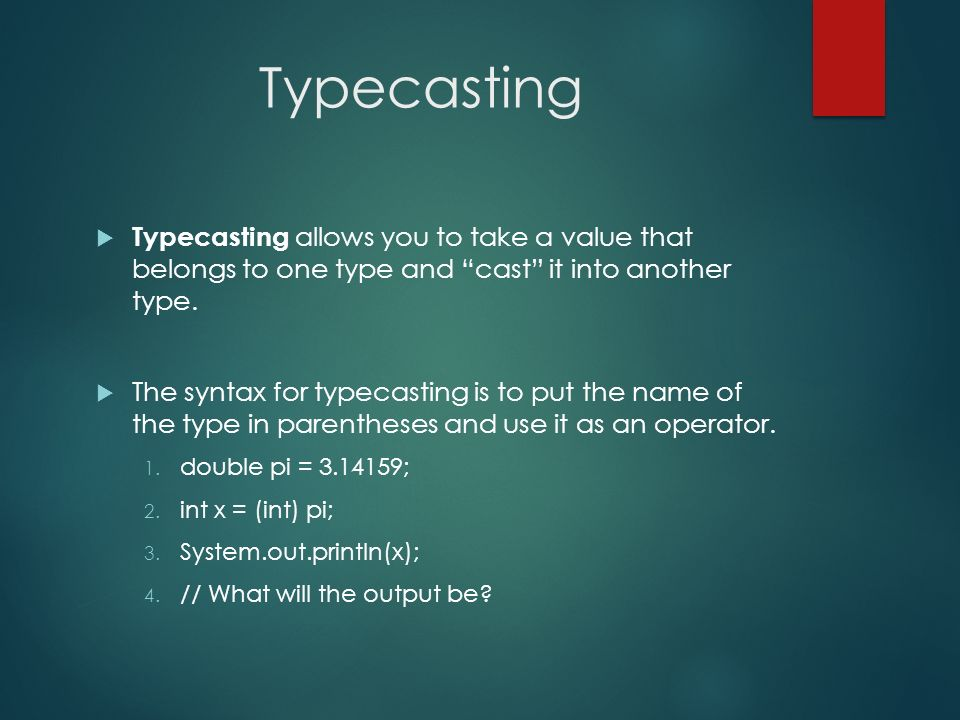 Typecasting Typecasting allows you to take a value that belongs to one type and cast it into another type.
