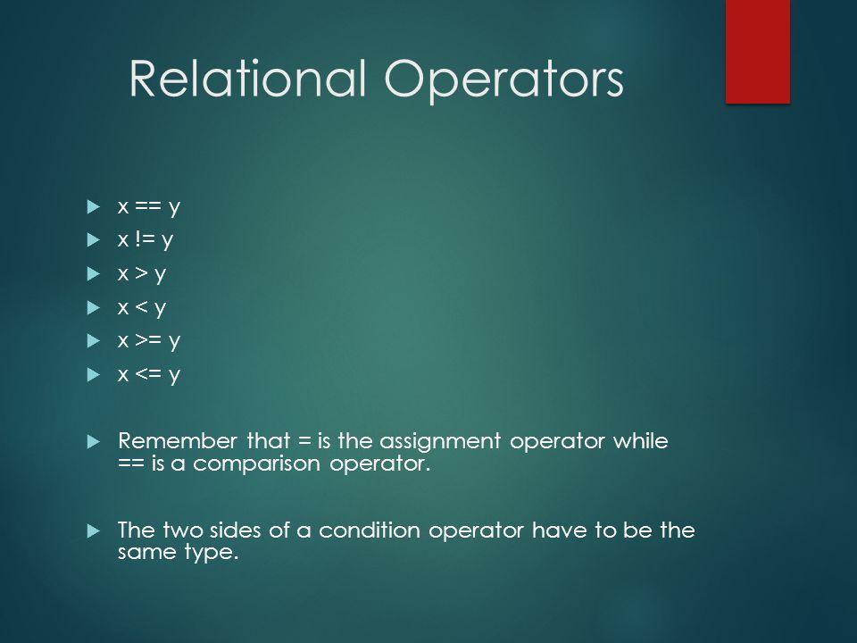 Relational Operators x == y x != y x > y x < y x >= y