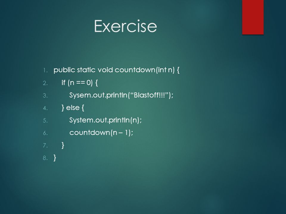 Exercise public static void countdown(int n) { if (n == 0) {