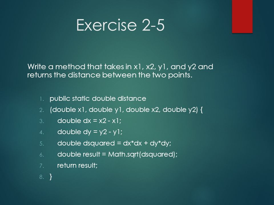 Exercise 2-5 Write a method that takes in x1, x2, y1, and y2 and returns the distance between the two points.