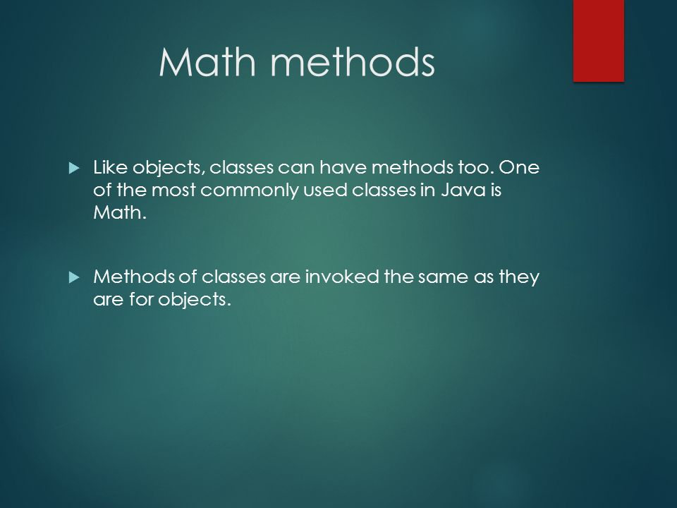 Math methods Like objects, classes can have methods too. One of the most commonly used classes in Java is Math.