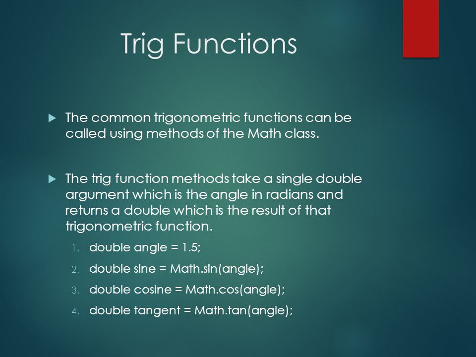 Trig Functions The common trigonometric functions can be called using methods of the Math class.