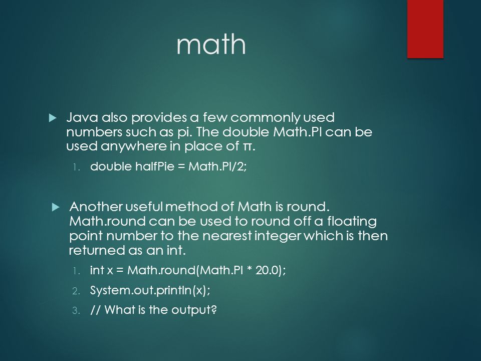 math Java also provides a few commonly used numbers such as pi. The double Math.PI can be used anywhere in place of π.