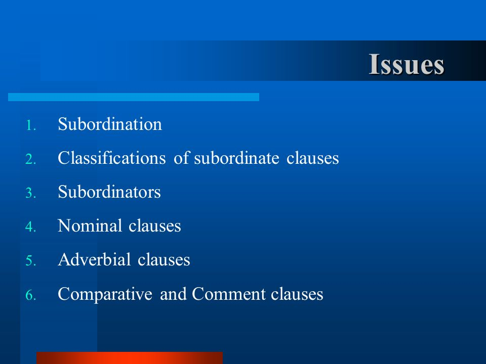 Issues Subordination Classifications of subordinate clauses