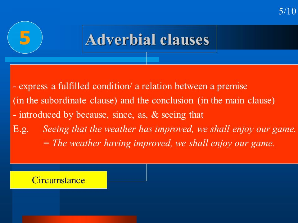 5/10 5. Adverbial clauses. - express a fulfilled condition/ a relation between a premise.