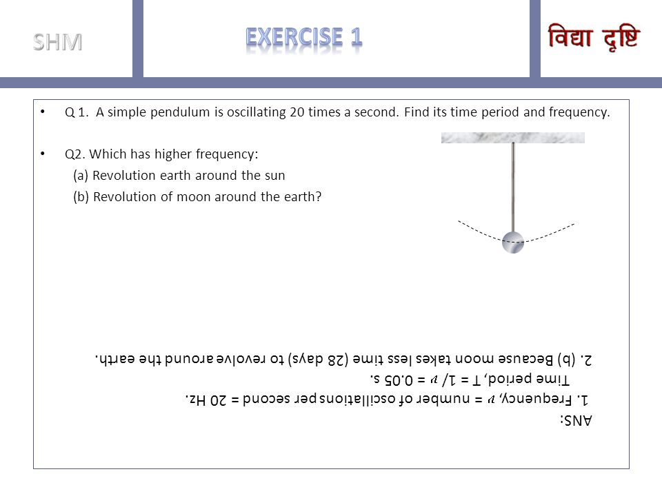 SHM Exercise 1. Q 1. A simple pendulum is oscillating 20 times a second. Find its time period and frequency.
