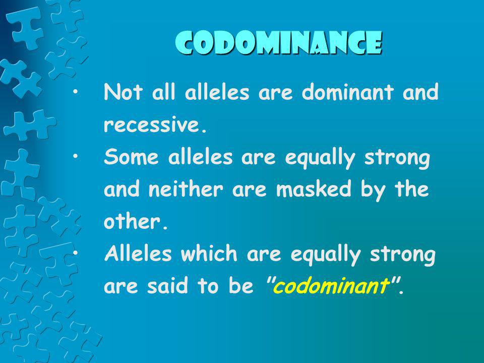 codominance Not all alleles are dominant and recessive.
