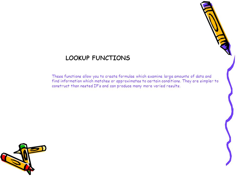 LOOKUP FUNCTIONS These functions allow you to create formulae which examine large amounts of data and.