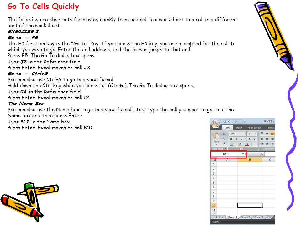Go To Cells Quickly The following are shortcuts for moving quickly from one cell in a worksheet to a cell in a different part of the worksheet.