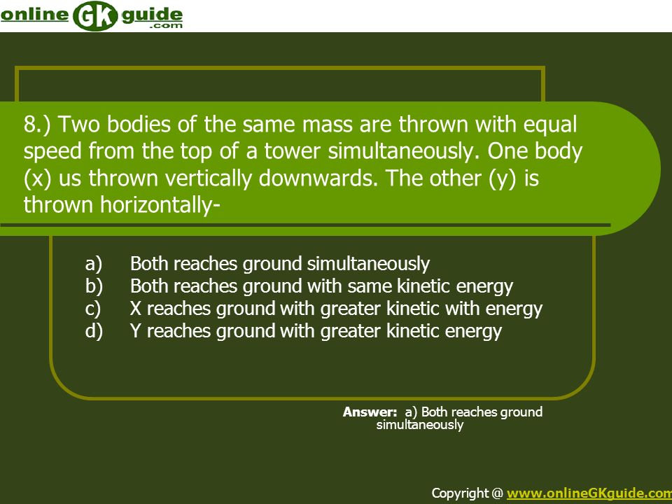 8.) Two bodies of the same mass are thrown with equal speed from the top of a tower simultaneously. One body (x) us thrown vertically downwards. The other (y) is thrown horizontally-