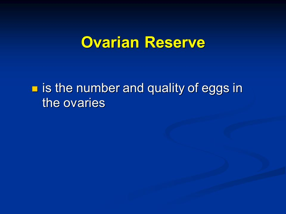 Ovarian Reserve is the number and quality of eggs in the ovaries
