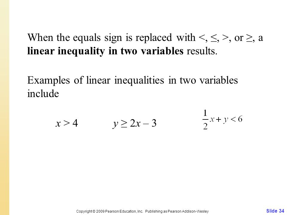 When the equals sign is replaced with <, ≤, >, or ≥, a linear inequality in two variables results. Examples of linear inequalities in two variables include x > 4 y ≥ 2x – 3