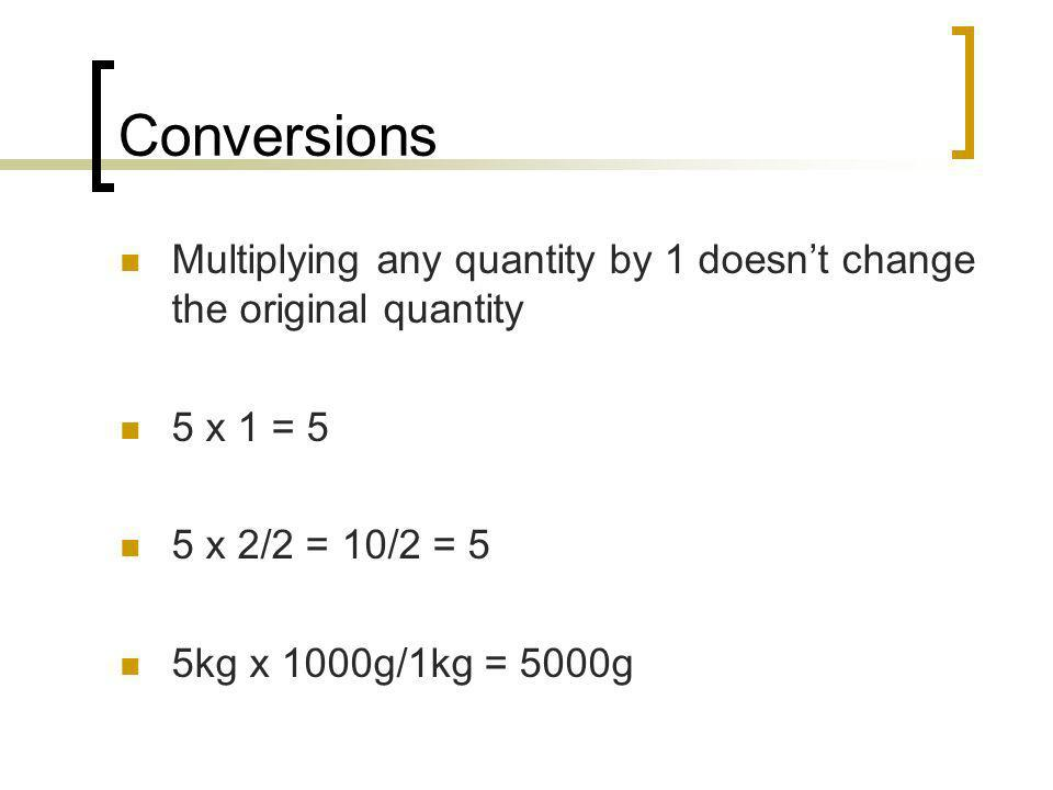 Conversions Multiplying any quantity by 1 doesn't change the original quantity. 5 x 1 = 5. 5 x 2/2 = 10/2 = 5.
