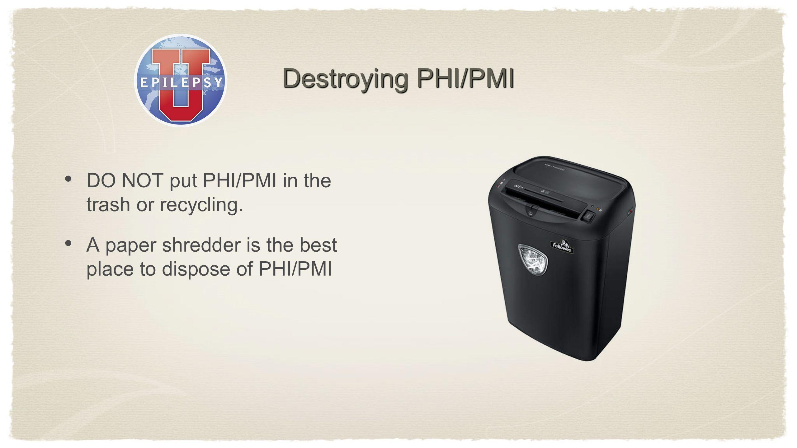 Destroying PHI/PMI DO NOT put PHI/PMI in the trash or recycling.