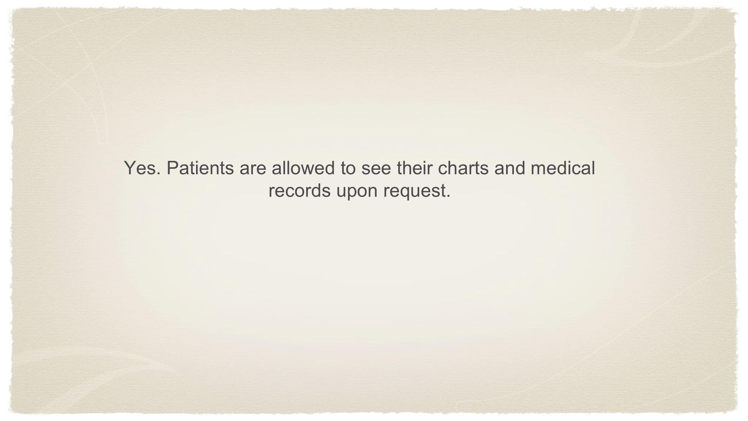 Yes. Patients are allowed to see their charts and medical records upon request.