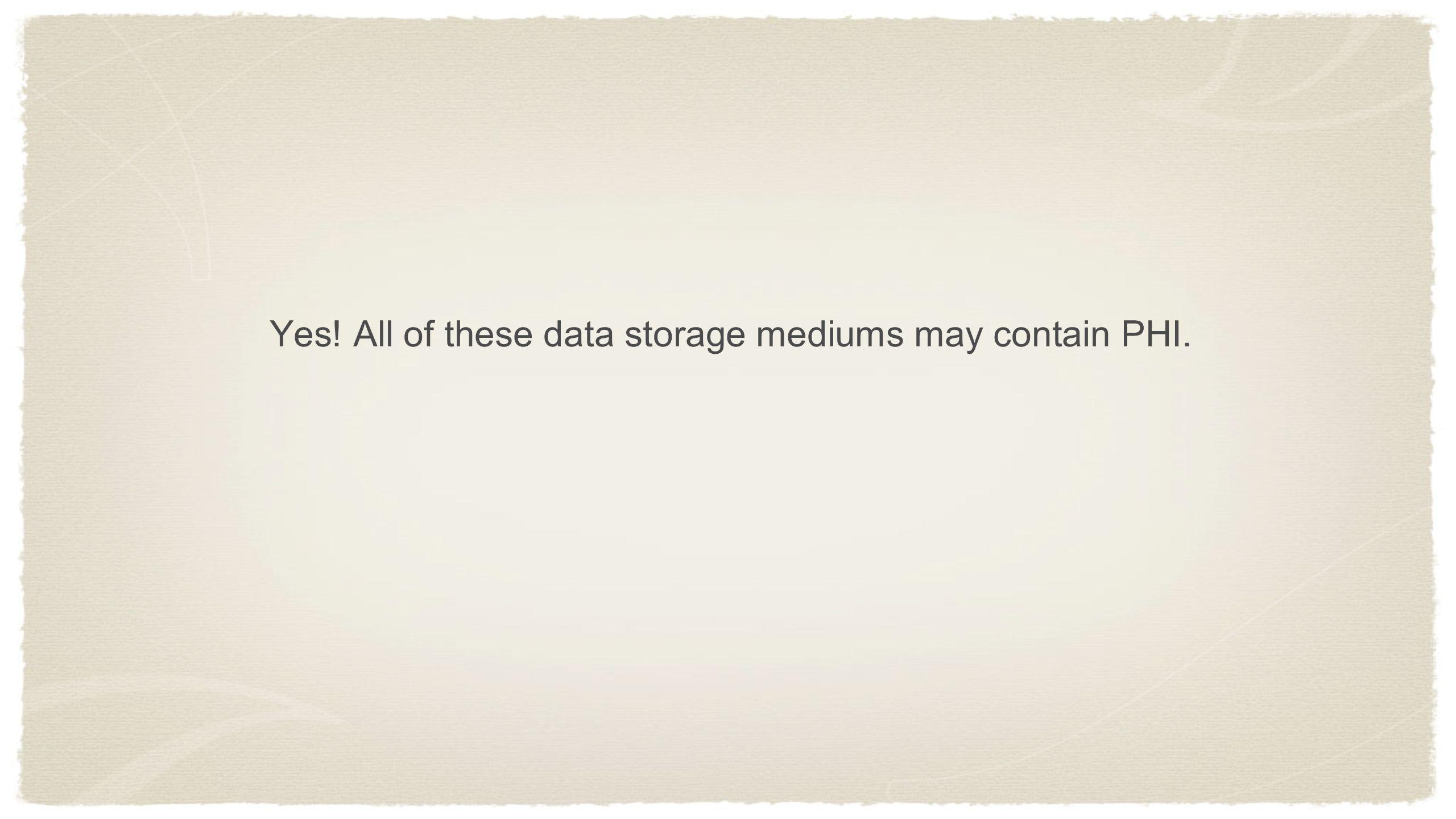 Yes! All of these data storage mediums may contain PHI.
