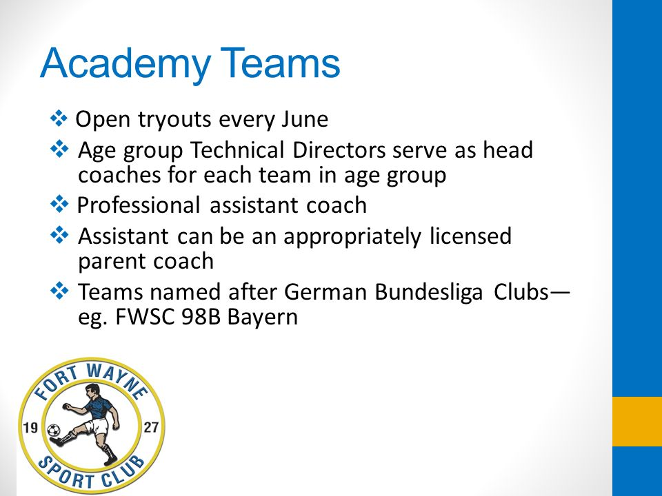 Academy Teams Open tryouts every June. Age group Technical Directors serve as head coaches for each team in age group.