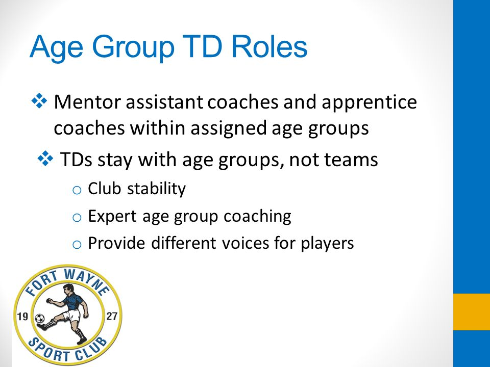 Age Group TD Roles Mentor assistant coaches and apprentice coaches within assigned age groups. TDs stay with age groups, not teams.
