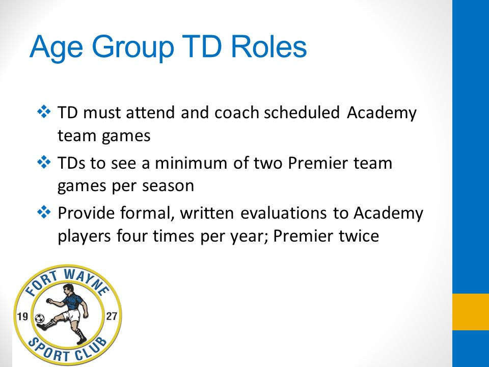 Age Group TD Roles TD must attend and coach scheduled Academy team games. TDs to see a minimum of two Premier team games per season.