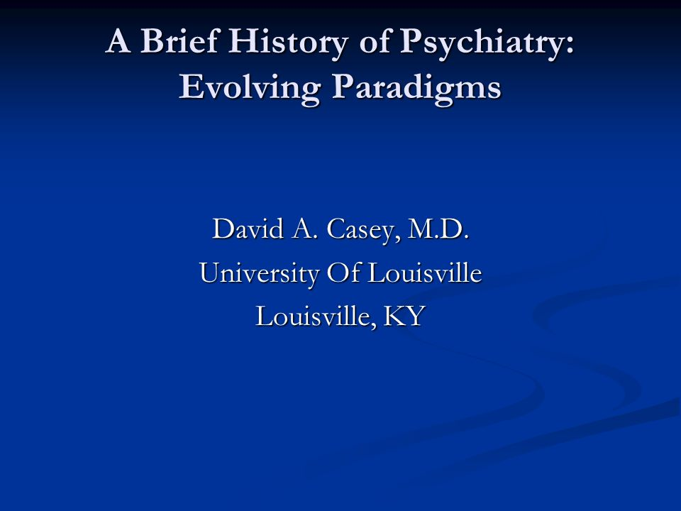 A Brief History of Psychiatry: Evolving Paradigms