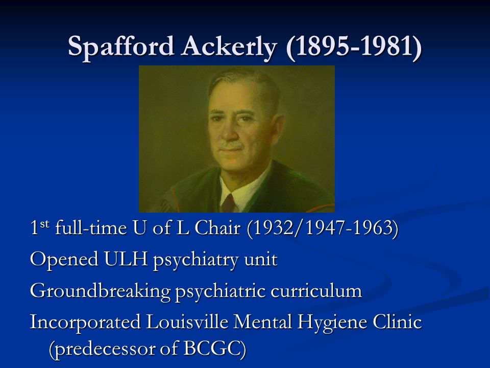 Spafford Ackerly (1895-1981)1st full-time U of L Chair (1932/1947-1963) Opened ULH psychiatry unit.