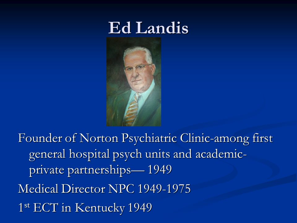 Ed Landis Founder of Norton Psychiatric Clinic-among first general hospital psych units and academic-private partnerships— 1949.