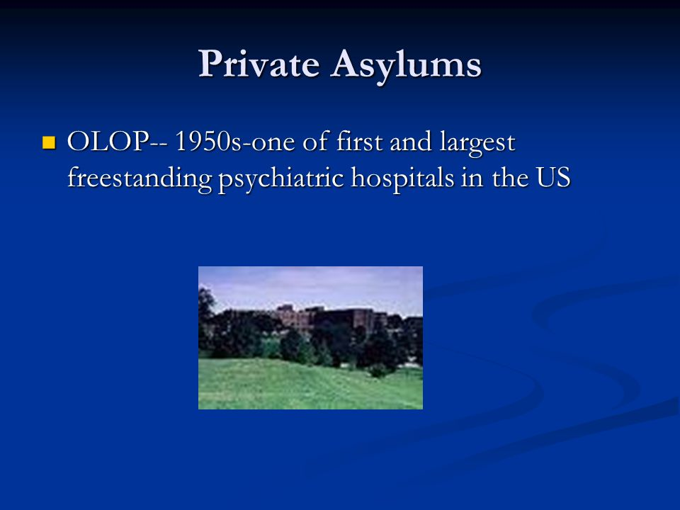 Private Asylums OLOP-- 1950s-one of first and largest freestanding psychiatric hospitals in the US
