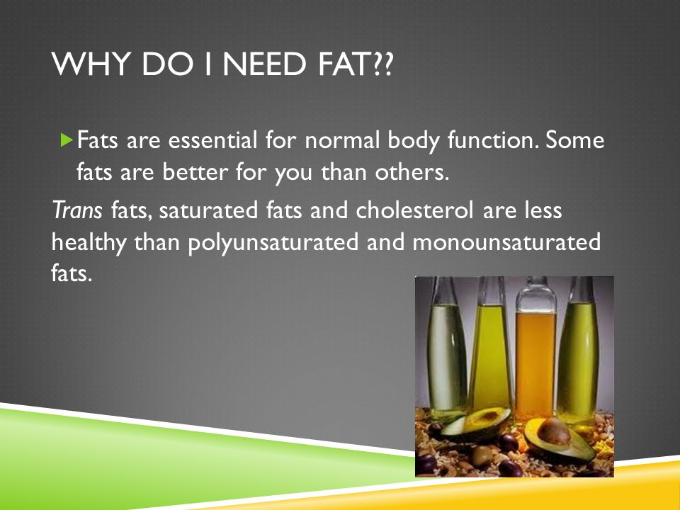 Why do I need fat Fats are essential for normal body function. Some fats are better for you than others.